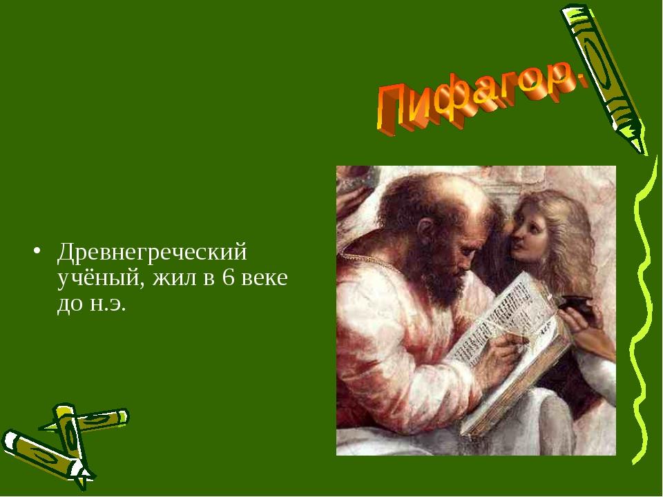 Древнегреческий учёный, жил в 6 веке до н.э.