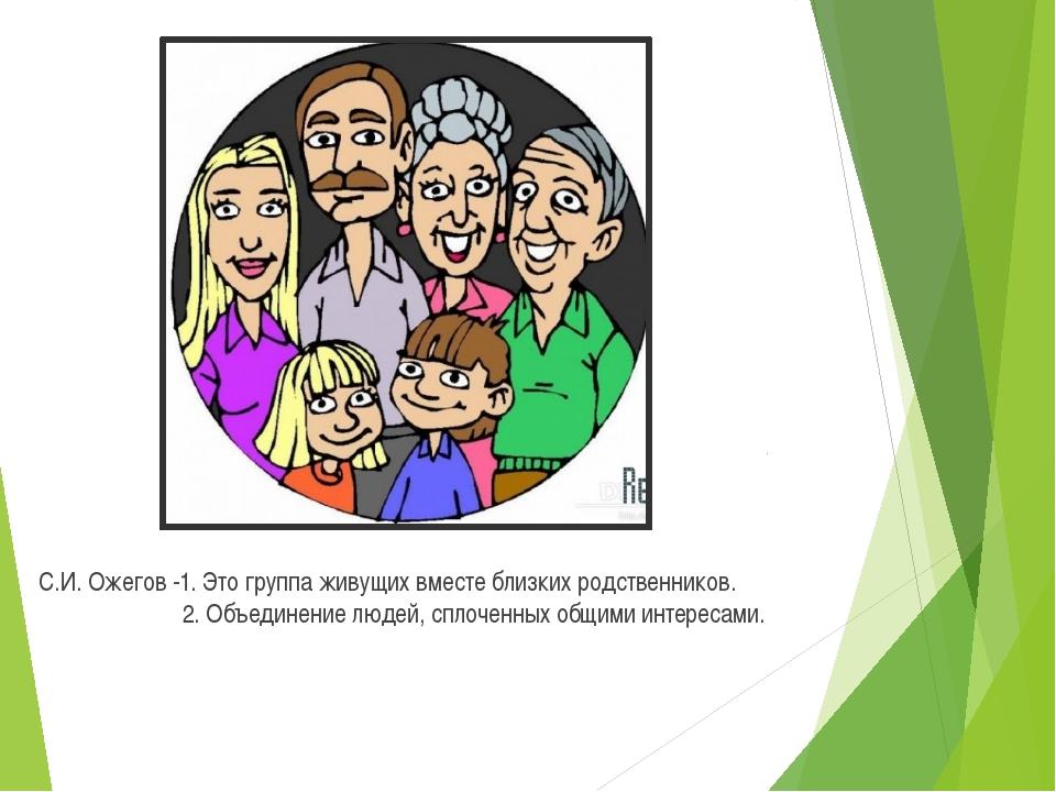 С.И. Ожегов -1. Это группа живущих вместе близких родственников. ...