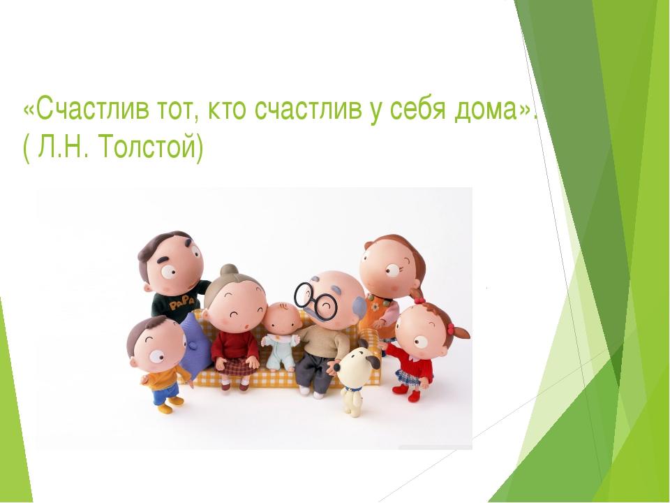 «Счастлив тот, кто счастлив у себя дома». ( Л.Н. Толстой)
