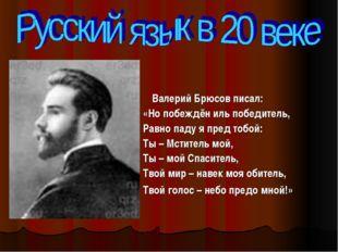 Валерий Брюсов писал: «Но побеждён иль победитель, Равно паду я пред тобой: