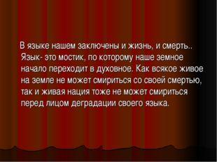 В языке нашем заключены и жизнь, и смерть.. Язык- это мостик, по которому на