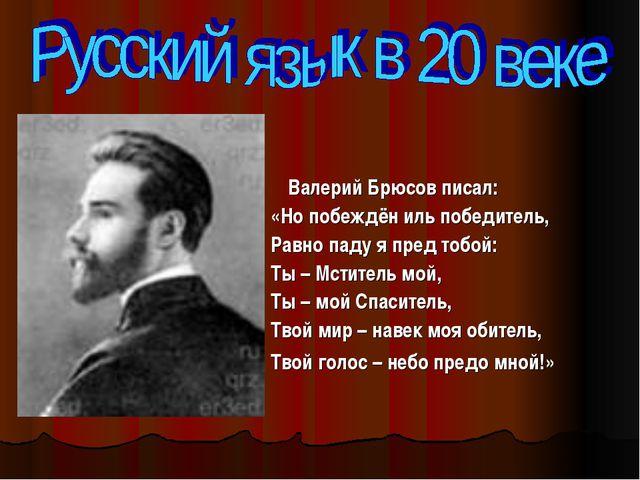 Валерий Брюсов писал: «Но побеждён иль победитель, Равно паду я пред тобой:...