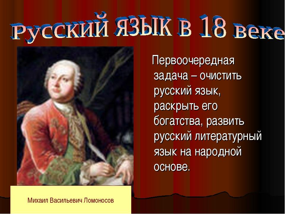 Первоочередная задача – очистить русский язык, раскрыть его богатства, разви...