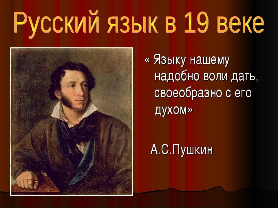 « Языку нашему надобно воли дать, своеобразно с его духом» А.С.Пушкин