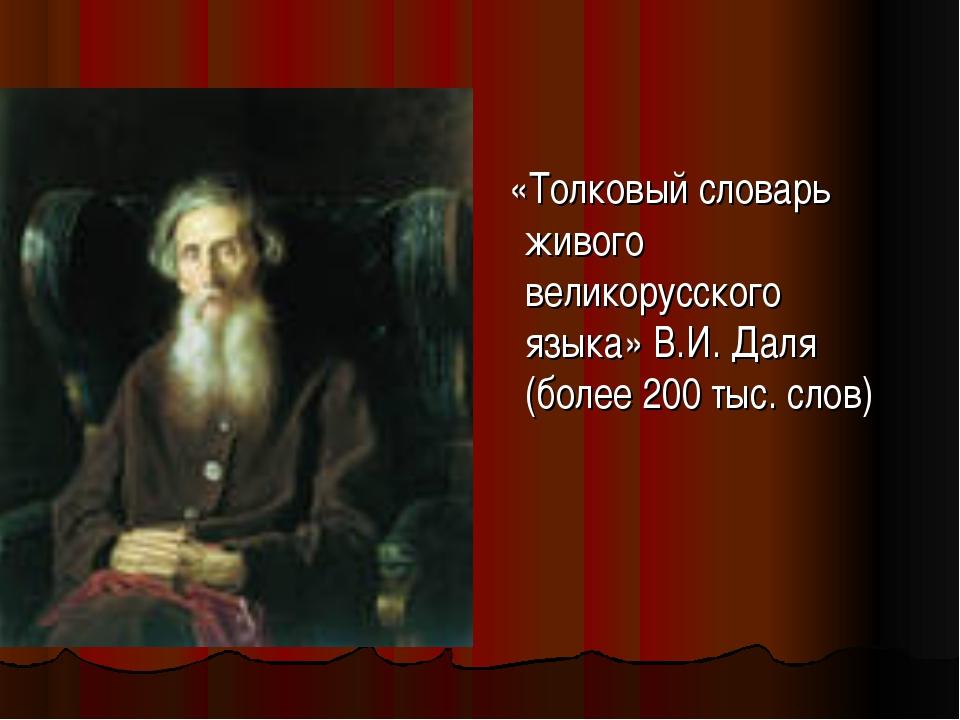 «Толковый словарь живого великорусского языка» В.И. Даля (более 200 тыс. слов)