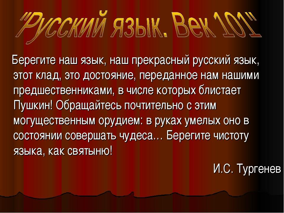 Берегите наш язык, наш прекрасный русский язык, этот клад, это достояние, пе...