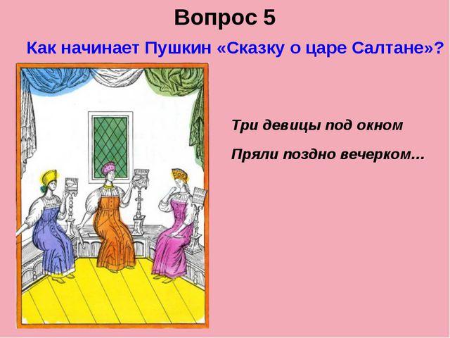 Вопрос 5 Как начинает Пушкин «Сказку о царе Салтане»? Три девицы под окном Пр...