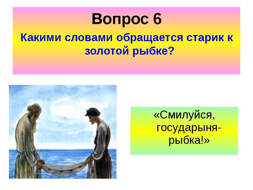 Вопрос 6 Какими словами обращается старик к золотой рыбке? «Смилуйся, государ...