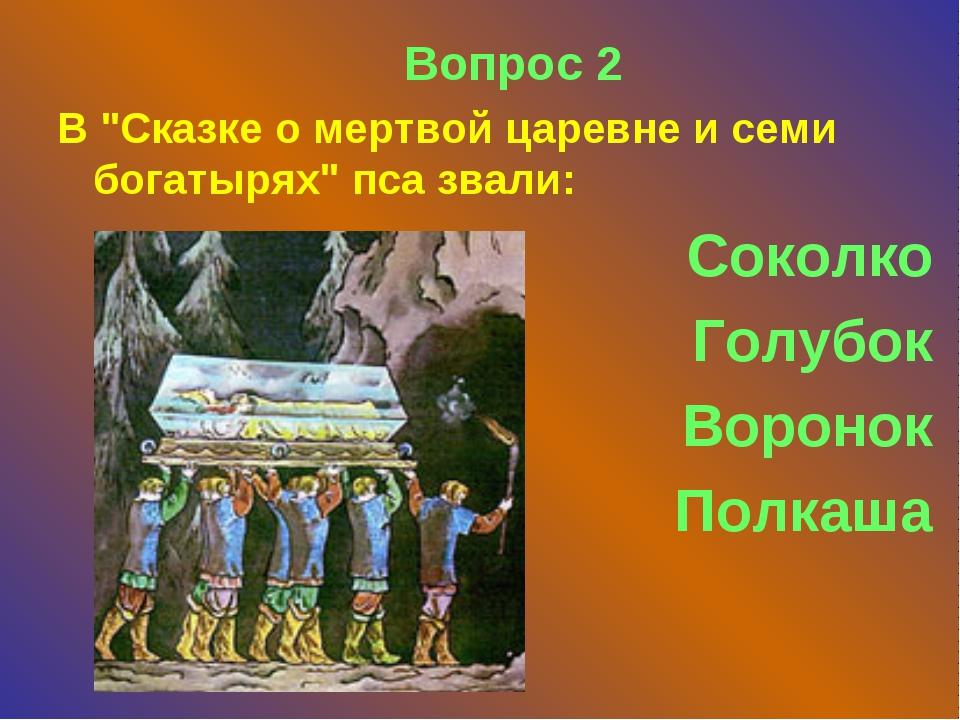 """Вопрос 2 В """"Сказке о мертвой царевне и семи богатырях"""" пса звали: Соколко Го..."""