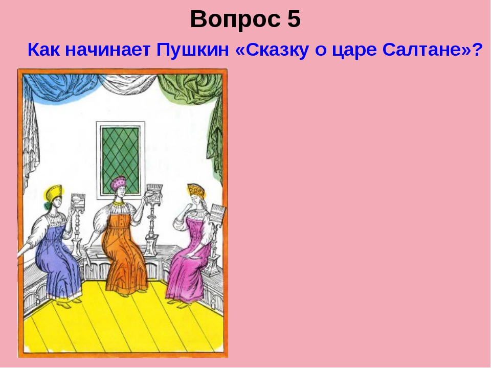 Вопрос 5 Как начинает Пушкин «Сказку о царе Салтане»?