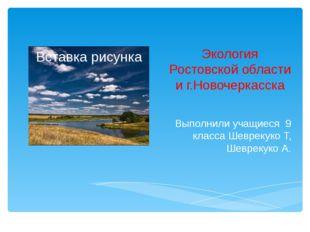 Экология Ростовской области и г.Новочеркасска Выполнили учащиеся 9 класса Шев