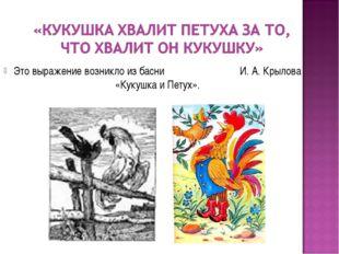 Это выражение возникло из басни И. А. Крылова «Кукушка и Петух».