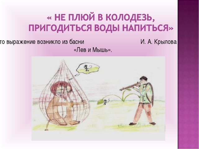 Это выражение возникло из басни И. А. Крылова «Лев и Мышь».