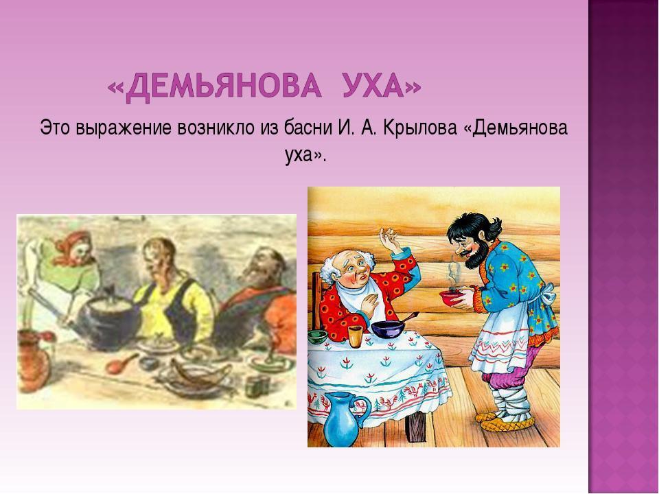 Это выражение возникло из басни И. А. Крылова «Демьянова уха».