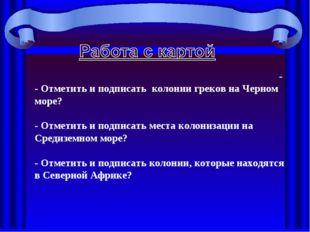-  - Отметить и подписать колонии греков на Черном море?  - Отметить и подп