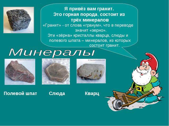 Я привёз вам гранит. Это горная порода, состоит из трёх минералов «Гранит» -...