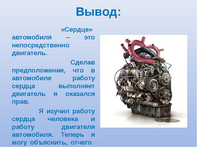 Вывод: «Сердце» автомобиля – это непосредственно двигатель. Сделав предположе...