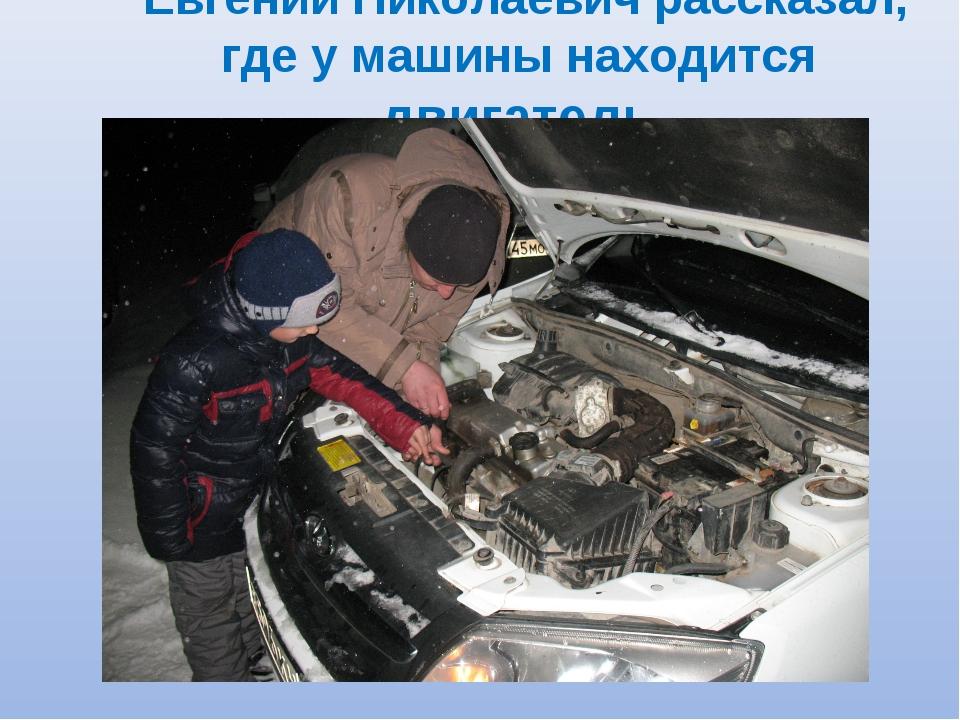 Евгений Николаевич рассказал, где у машины находится двигатель.