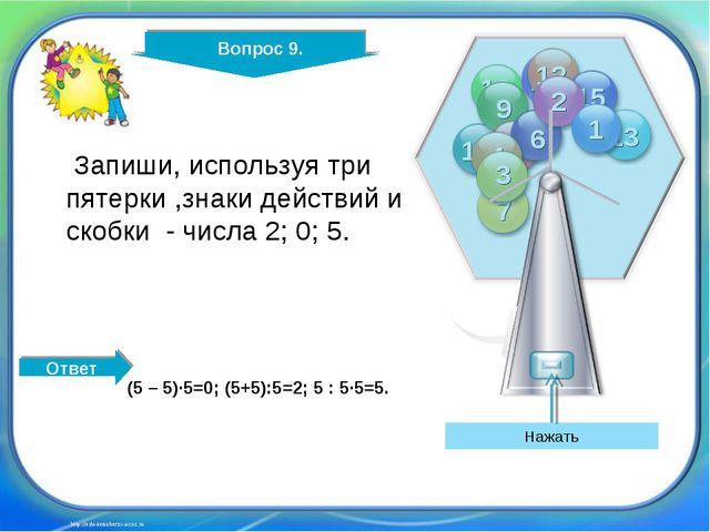 Вопрос 9. http://edu-teacherzv.ucoz.ru Запиши, используя три пятерки ,знаки д...