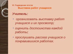 VI. Подведение итогов Выставка работ учащихся Учитель: организовать выставку