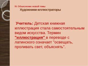 IV. Объяснение новой темы Художники-иллюстраторы Учитель: Детская книжная илл