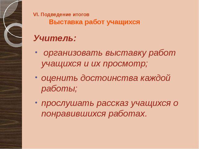 VI. Подведение итогов Выставка работ учащихся Учитель: организовать выставку...