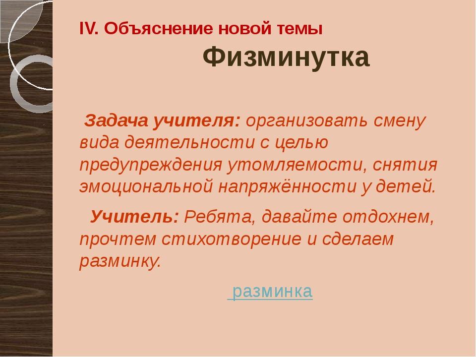 IV. Объяснение новой темы Физминутка Задача учителя: организовать смену вида...