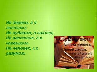 Не дерево, а с листами, Не рубашка, а сшита, Не растение, а с корешком, Не ч