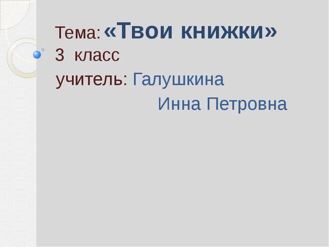Тема: «Твои книжки» 3 класс учитель: Галушкина Инна Петровна