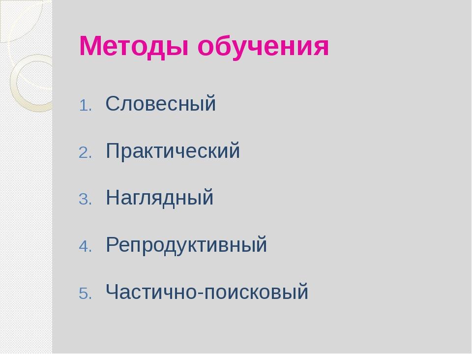Методы обучения Словесный Практический Наглядный Репродуктивный Частично-поис...
