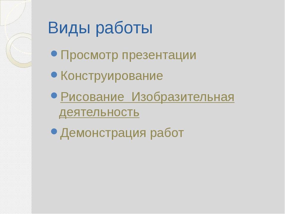 Виды работы Просмотр презентации Конструирование Рисование Изобразительная де...