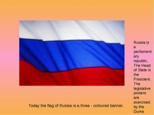 Today the flag of Russia is a three - coloured banner. Russia is a parliamen