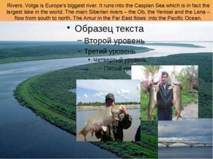 Rivers. Volga is Europe's biggest river. It runs into the Caspian Sea which i