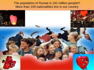 The population of Russia is 142 million people!!! More than 100 nationalities