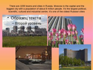 There are 1030 towns and cities in Russia. Moscow is the capital and the big
