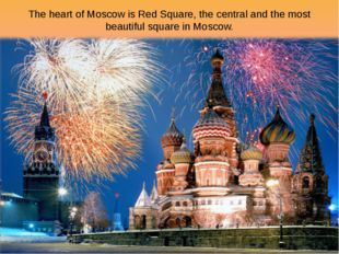 The heart of Moscow is Red Square, the central and the most beautiful square