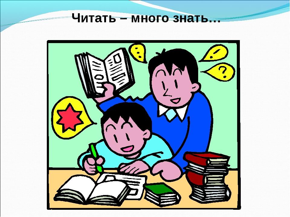 Читать – много знать…