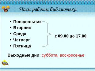 Часы работы библиотеки Понедельник Вторник Среда Четверг Пятница с 09.00 до 1