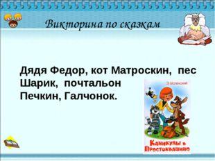 Викторина по сказкам Дядя Федор, кот Матроскин, пес Шарик, почтальон Печкин,