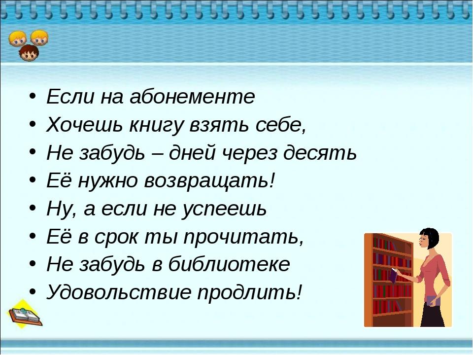 Если на абонементе Хочешь книгу взять себе, Не забудь – дней через десять Её...