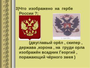 3)Что изображено на гербе России ?; (двуглавый орёл , скипер , держава ,корон