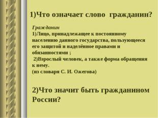 1)Что означает слово гражданин? Гражданин 1)Лицо, принадлежащее к постоянному
