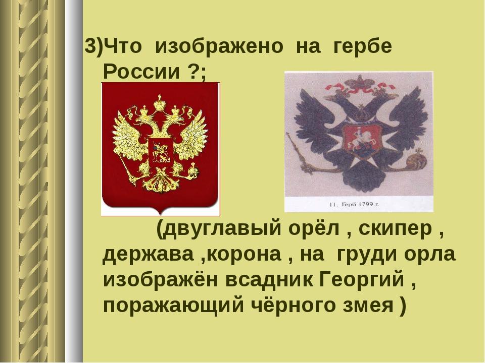 3)Что изображено на гербе России ?; (двуглавый орёл , скипер , держава ,корон...