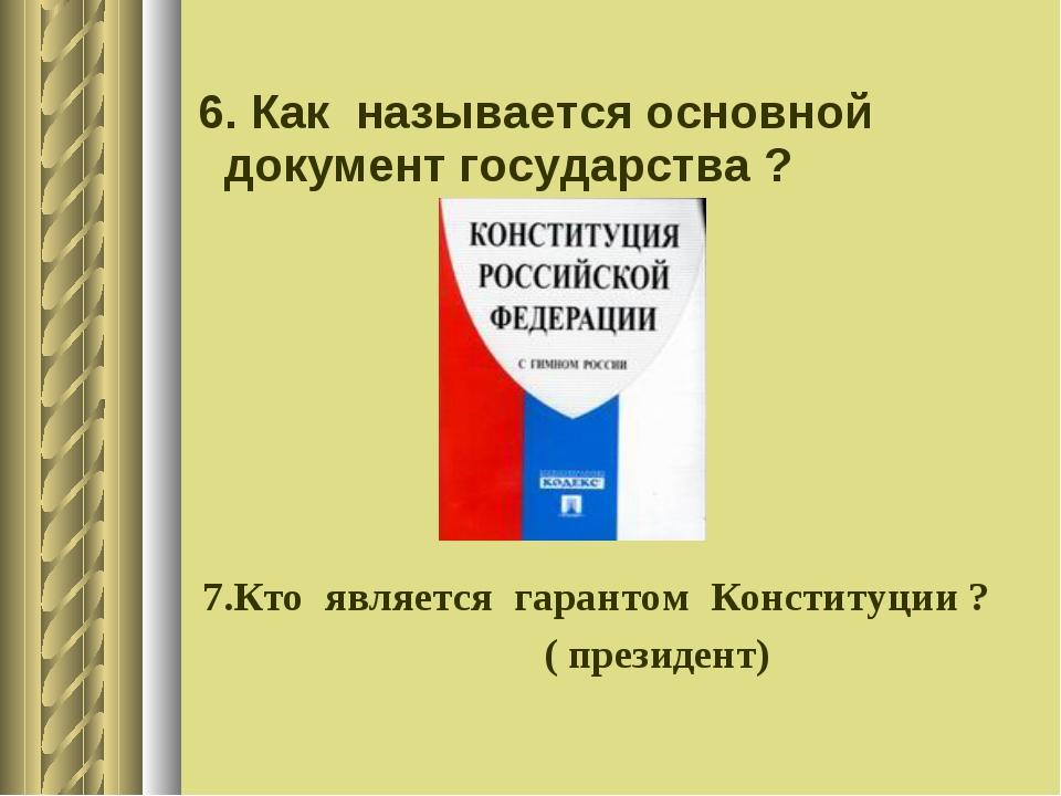 6. Как называется основной документ государства ? 7.Кто является гарантом Ко...