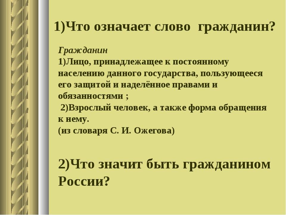 1)Что означает слово гражданин? Гражданин 1)Лицо, принадлежащее к постоянному...