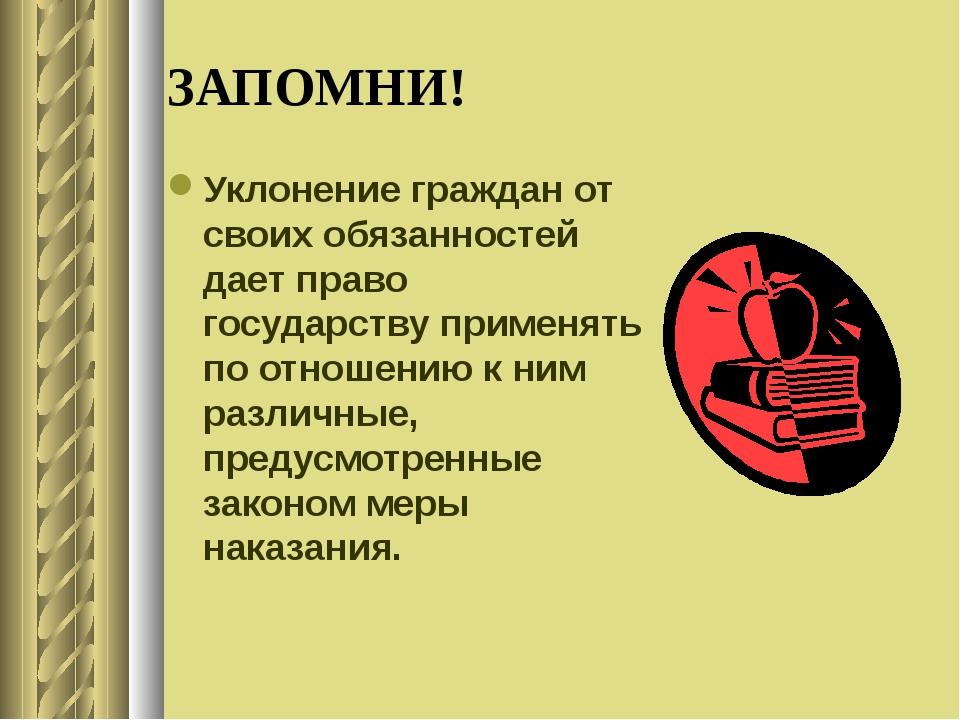 ЗАПОМНИ! Уклонение граждан от своих обязанностей дает право государству приме...