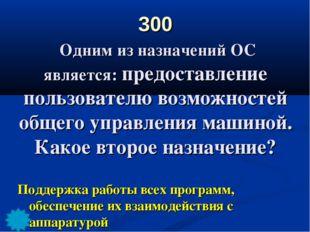 300 Одним из назначений ОС является: предоставление пользователю возможностей