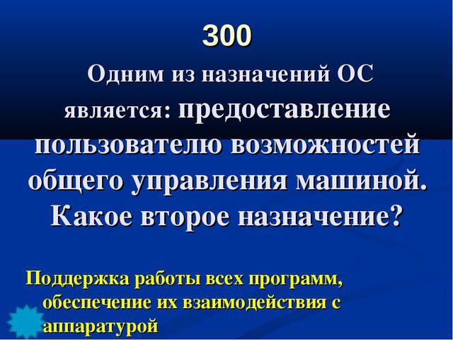 300 Одним из назначений ОС является: предоставление пользователю возможностей...