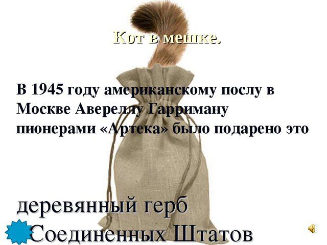 Кот в мешке. деревянный герб Соединенных Штатов В 1945 году американскому по...