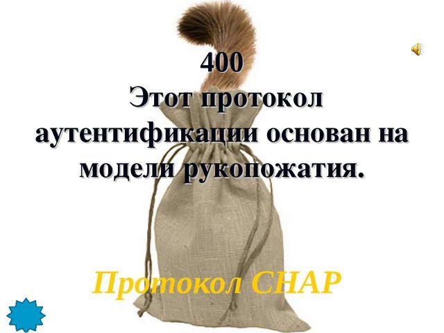 400 Этот протокол аутентификации основан на модели рукопожатия. Протокол CHAP